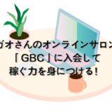 ガオさんのオンラインサロン「GBC」に入会して稼ぐ力を身につける!